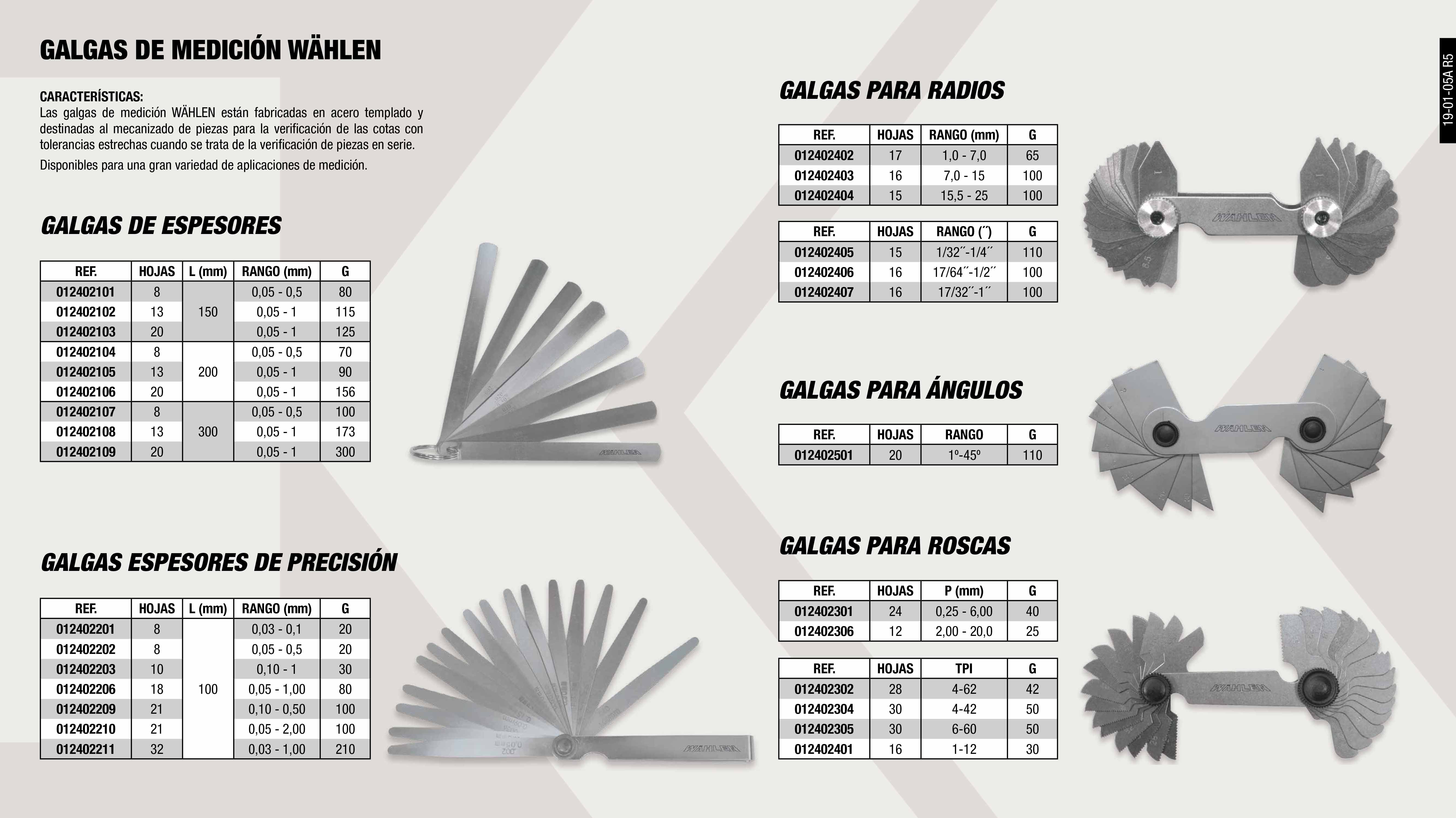 GALGAS ESPESORES 20 HOJAS, 150 MM, 0.05-1.0 MM              ,  GALGAS PARA ROSCAS, 6 HOJAS, 8-28 TPI                       ,  GALGAS ESPESORES PRECISION 20 HOJAS,100MM,0.05-1MM          ,  GALGAS ESPESORES PRECISION 21HOJAS,100MM,0.1-0.5MM          ,  GALGAS PARA ROSCAS, 30 HOJAS, 4-42 TPI                      ,  GALGAS ESPESORES 20 HOJAS, 200 MM, 0.05-1.0 MM              ,  GALGAS PARA ROSCAS, 28 HOJAS, 4-62 TPI                      ,  GALGAS PARA RADIOS, 15 HOJAS, 15.5 - 25MM                   ,  GALGAS ESPESORES 13 HOJAS, 300 MM, 0.05-1.0 MM              ,  GALGAS PARA RADIOS, 16 HOJAS, 7.5-15 MM                     ,  GALGAS PARA RADIOS, 15 HOJAS, 1/32' - 1/4'                  ,  GALGAS PARA RADIOS, 16 HOJAS, 17/32' - 1'                   ,  GALGA ESPESORES 8 HOJAS, 200 MM, 0.05-0.5 MM                ,  GALGAS ESPESORES PRECISION 18HOJAS,100MM,0.05-1MM           ,  GALGAS PARA RADIOS, 17 HOJAS, 1.0-7.0 MM                    ,  GALGAS PARA RADIOS, 15 HOJAS, 1/32' - 1/4'                  ,  GALGAS ESPESORES 8HOJAS, 150 MM, 0.05-0.5 MM                ,  GALGAS ESPESORES 13 HOJAS, 150 MM, 0.05-1.0 MM              ,  GALGAS PAR ANGULOS 20 HOJAS 1º - 45º                        ,  GALGAS ESPESORES 20 HOJAS, 300 MM, 0.05-1.0 MM              ,  GALGA ESPESORES PRECISION 8 HOJAS,100MM,0.03-0.1MM          ,  GALGAS ESPESORES PRECISION 10HOJAS,100MM,0.01-1MM           ,  GALGAS PARA ROSCAS, 16 HOJAS, 1-12 TPI                      ,  GALGAS ESPESORES 8 HOJAS, 300 MM, 0.05-0.5 MM               ,  GALGAS ESPESOR PRECISION 32HOJAS,100MM,0.03-1.0MM           ,  GALGAS ESPESORES PRECISION 8HOJAS,100MM,0.05-0.5MM          ,  GALGAS ESPESORES PRECISION 15HOJAS,100MM,0.05-1MM           ,  GALGAS ESPESOR PRECISION 21HOJAS,100MM,0.05-2.0MM           ,  GALGAS PARA ROSCAS, 24 HOJAS, 0.25-6.00 MM                  ,  GALGAS PARA ROSCAS, 30 HOJAS, 6-60 TPI                      ,  GALGAS ESPESORES 13 HOJAS, 200 MM, 0.05-1.0 MM              ,  GALGAS ESPESORES PRECISION 13HOJAS,100MM,0.05-1