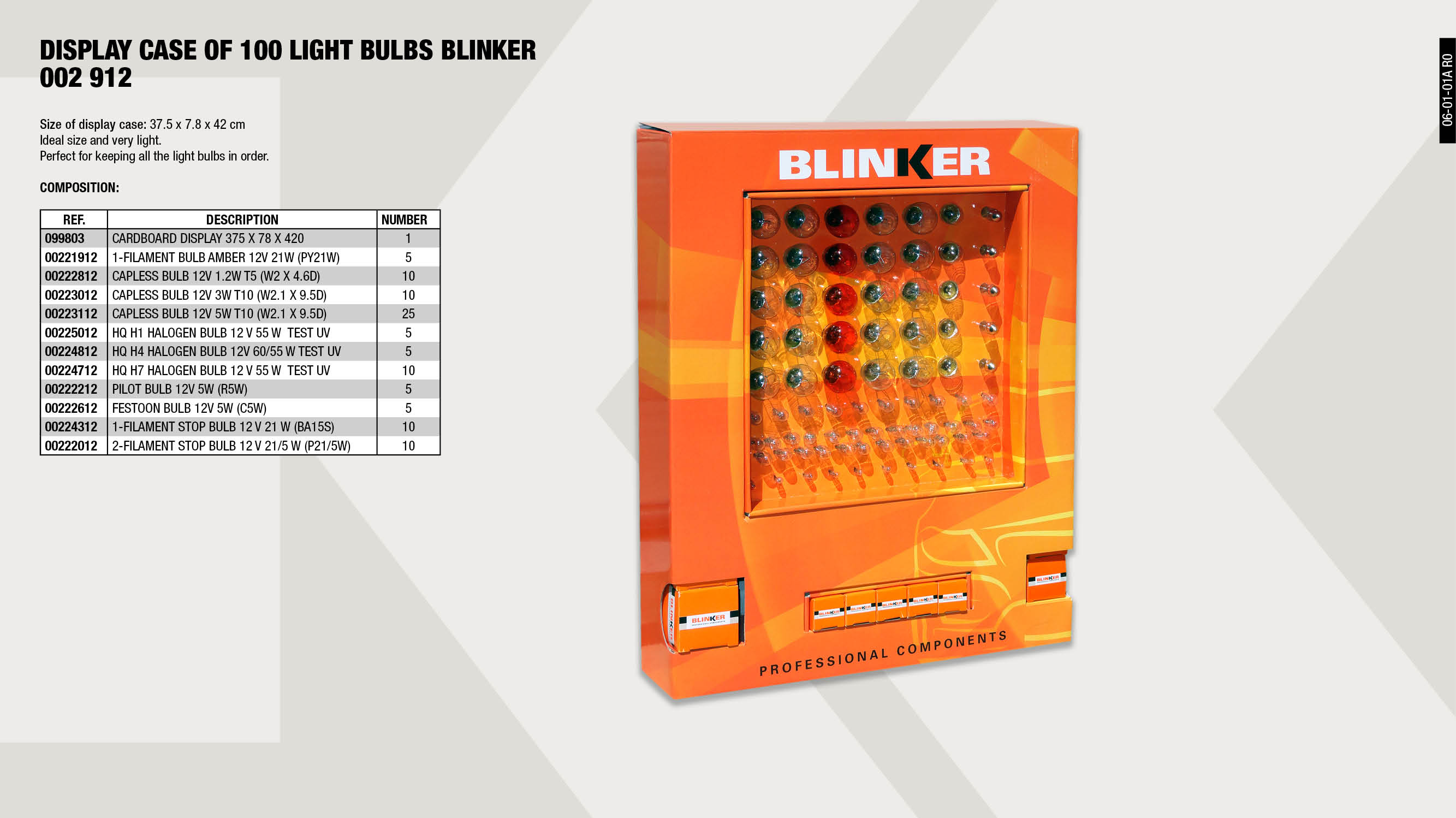 LAMPS EXHIBITOR BLINKER 100                                 ,  									STOP LAMP 1 FILAMENT 12V. 21W. (BA15S)                      ,  									PILOTS LAMP 12V. 5W. (R5W)                                  ,  									STOP LAMP 2 FILAMENTS 12V. 21/5W.                           ,  									WEDGE BASE LAMP 12V 5W T-10 (W2.1X9.5D)                     ,  									1 FILAMENT AMBER LAMP 12V. 21W.                             ,  									WEDGE BASE LAMP 12V 1.2W T-5 (W2X4.6D)                      ,  									H7 HALOGENE TEST UV HQ LAMP 12V. 55W.                       ,  									FESTOONS LAMP 12V. 5W. (C5W)                                ,  									H1 HALOGENE TEST UV HQ LAMP 12V. 55W.                       ,  									H4 HALOGENE TEST UV HQ LAMP 12V. 60/55W.                    ,  									WEDGE BASE LAMP 12V 3W T-10 (W2.1X9.5D)                     ,