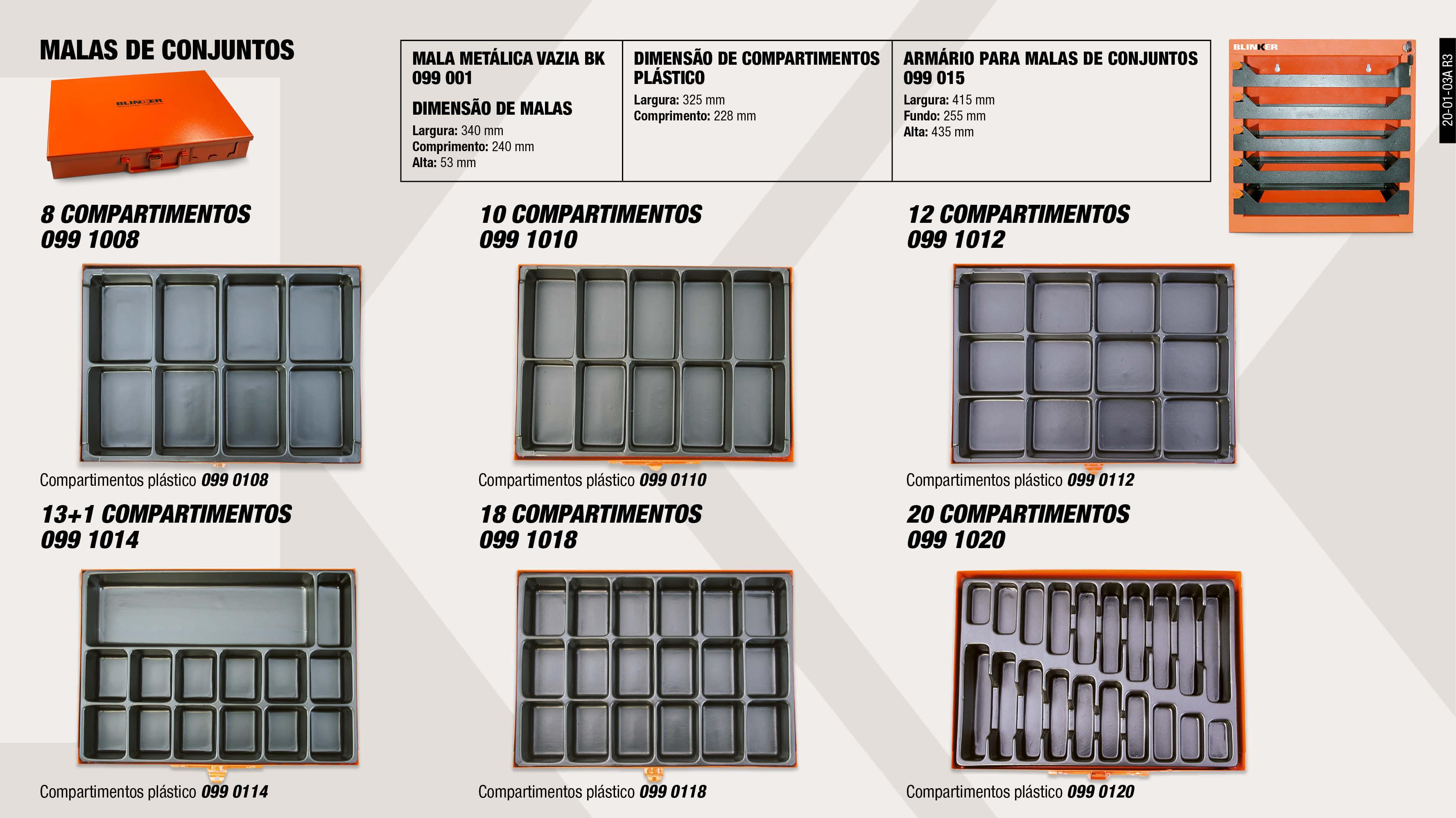 ARMARIO PARA MALAS DE CONJUNTOS                             ,  MALA P/CONJUNTO 8 COMPARTIMENTOS                            ,  MALA P/CONJUNTO 13+1 COMPARTIMENTOS                         ,  MALA P/CONJUNTO 20 COMPARTIMENTOS                           ,  MODULO PLASTICO 13+1 COMPARTIMENTOS                         ,  MODULO PLASTICO 18 COMPARTIMENTOS                           ,  MALA P/CONJUNTO 12 COMPARTIMENTOS                           ,  MALA METÁLICA VAZIA BK COR-DE-LARANJA                       ,  MODULO PLASTICO 8 COMPARTIMENTOS                            ,  MALA P/CONJUNTO 18 COMPARTIMENTOS                           ,  MODULO PLASTICO 12 COMPARTIMENTOS                           ,  MODULO PLASTICO 20 COMPARTIMENTOS                           ,  MODULO PLASTICO 10 COMPARTIMENTOS                           ,  MALA P/CONJUNTO 10 COMPARTIMENTOS                           ,